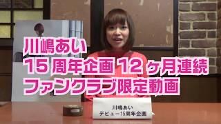 15周年企画12ヶ月連続ファンクラブ限定動画 公式HP⇒http://kawashimaai....