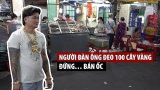 Người đàn ông đeo 100 cây vàng đứng… bán ốc ở Sài Gòn