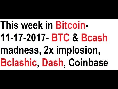 This week in Bitcoin- 11-17-2017- BTC & Bcash madness, 2x implosion, Bclashic, Dash, Coinbase