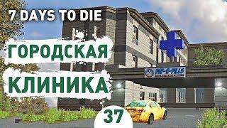 ГОРОДСКАЯ КЛИНИКА! - #37 7 DAYS TO DIE ПРОХОЖДЕНИЕ