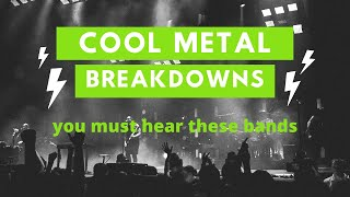Cool Metal Breakdowns you have to hear
