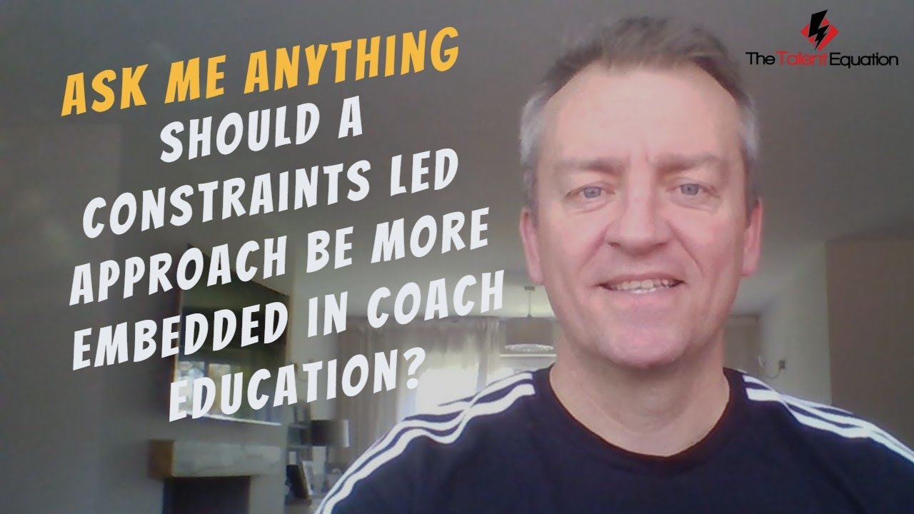 Ask Me Anything (AMA) - Should a Constraints Led Approach be more embedded in Coach Education?