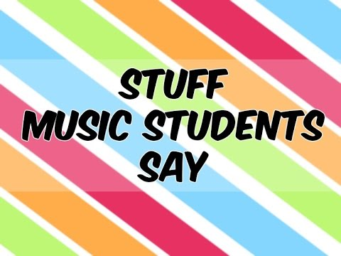 STUFF MUSIC STUDENTS SAY