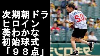 次期朝ドラヒロイン葵わかな 初始球式は「98点」【YouTubeスポチャン...