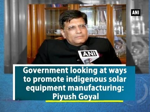 Government looking at ways to promote indigenous solar equipment manufacturing: Piyush Goyal