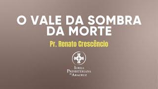 Culto de adoração   O vale da sombra da morte   Pr. Renato Crescêncio