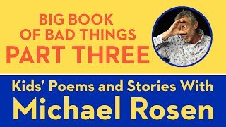 Big Book of Bad Things - Part 3 - Kids Poems and Stories With Michael Rosen