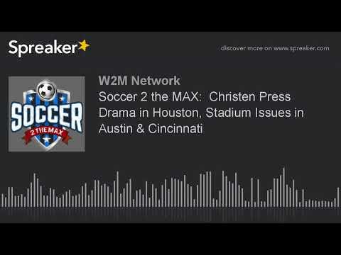 Soccer 2 the MAX:  Christen Press Drama in Houston, Stadium Issues in Austin & Cincinnati