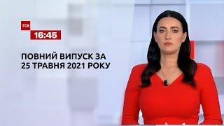 Новини України та світу   Випуск ТСН.16:45 за 25 травня 2021 року