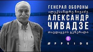 ГЕНЕРАЛ ОБОРОНЫ - АЛЕКСАНДР ЧИВАДЗЕ В OFFSIDE