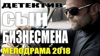 ЧУВСТВЕННАЯ ПРЕМЬЕРА 2018 || СЫН БИЗНЕСМЕНА || Русские мелодрамы 2018 новинки HD
