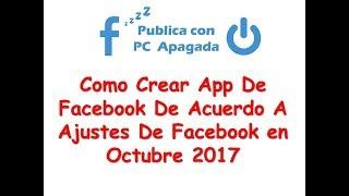 Como Crear APP de Facebook Ajustes de Facebook OCtubre 2017 - Publica Con PC Apagada