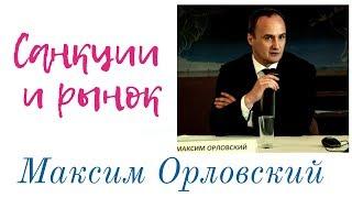 Максим Орловский - санкции и рынок
