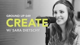 Ground Up 049 - Create w/ Sara Dietschy thumbnail