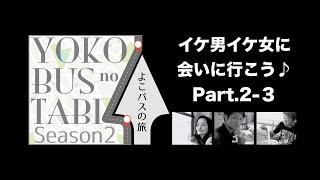 よこバスの旅「イケ男イケ女に会いに行こう♪」Part.2-3
