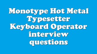 Monotype Hot Metal Typesetter Keyboard Operator interview questions