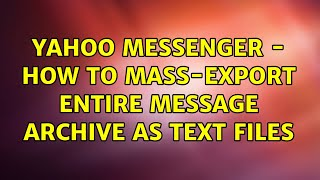 Yahoo Messenger - How to mass-export entire message archive as text files (3 Solutions!!)