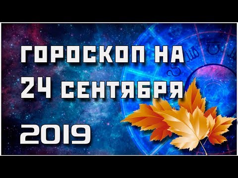 ГОРОСКОП НА 24 СЕНТЯБРЯ 2019 ГОДА / ЛУЧШИЙ ГОРОСКОП / ПРАВДИВЫЙ  ГОРОСКОП НА СЕГОДНЯ  #гороскоп