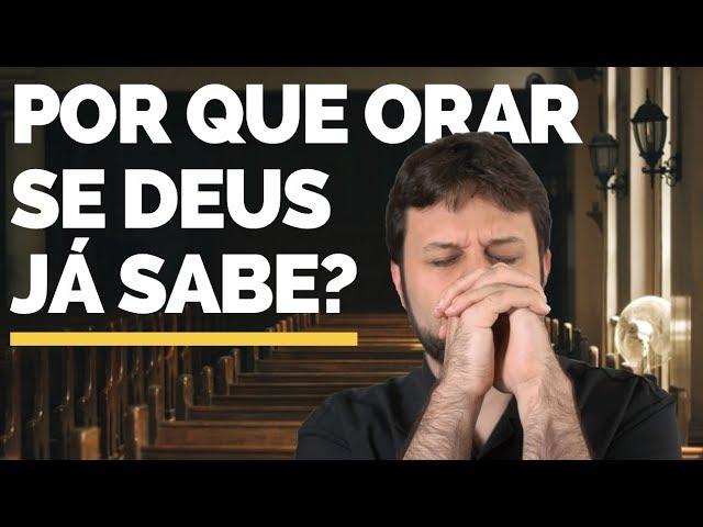Por que orar se Deus já sabe?