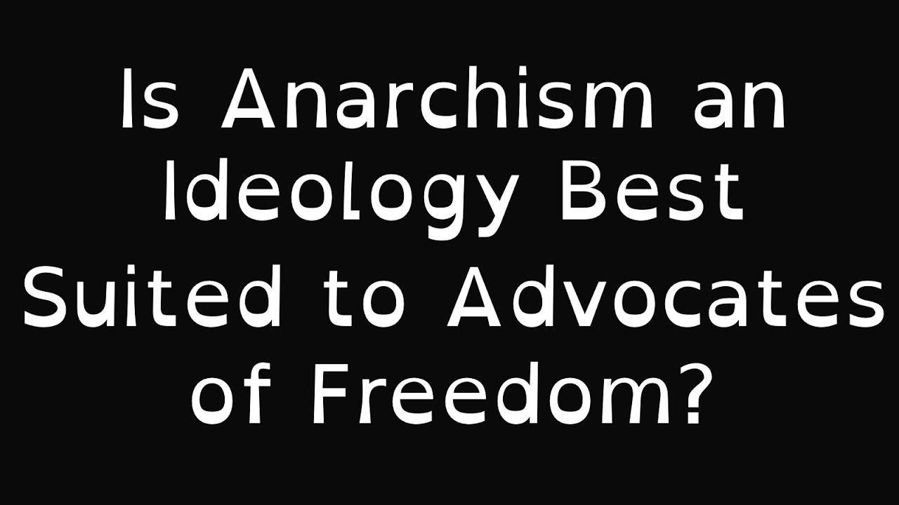 Is Anarchism an Ideology Best Suited to Advocates of Freedom?