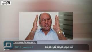 مصر العربية | أسعد : مصر على أعتاب انفجار شعبي لا نعلم نتائجه