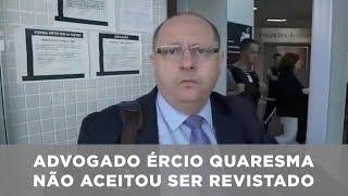 Advogado Ércio Quaresma não aceitou ser revistado