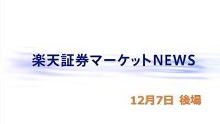 楽天証券マーケットNEWS12月7日【大引け】