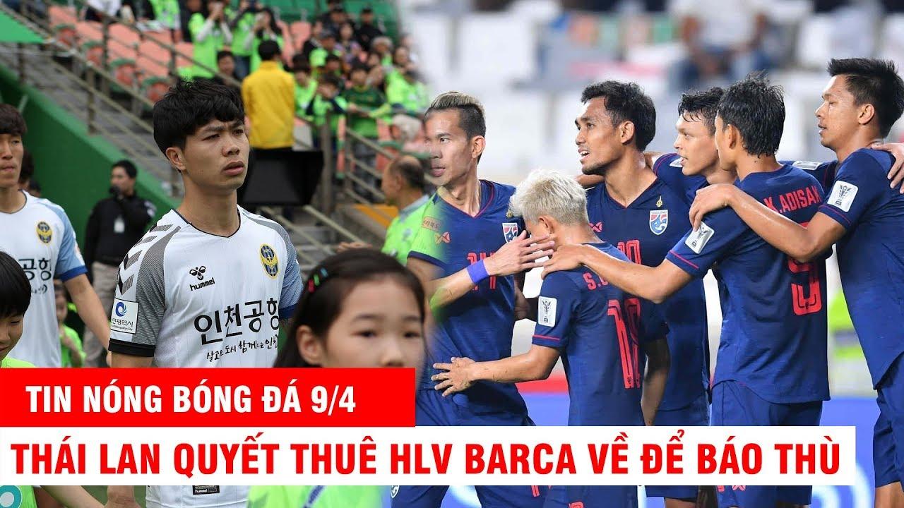 TIN NÓNG BÓNG ĐÁ 9/4 | Vì CÔNG PHƯỢNG INCHEON sa thải HLV, Thái Lan thuê HLV Barca về để báo thù VN