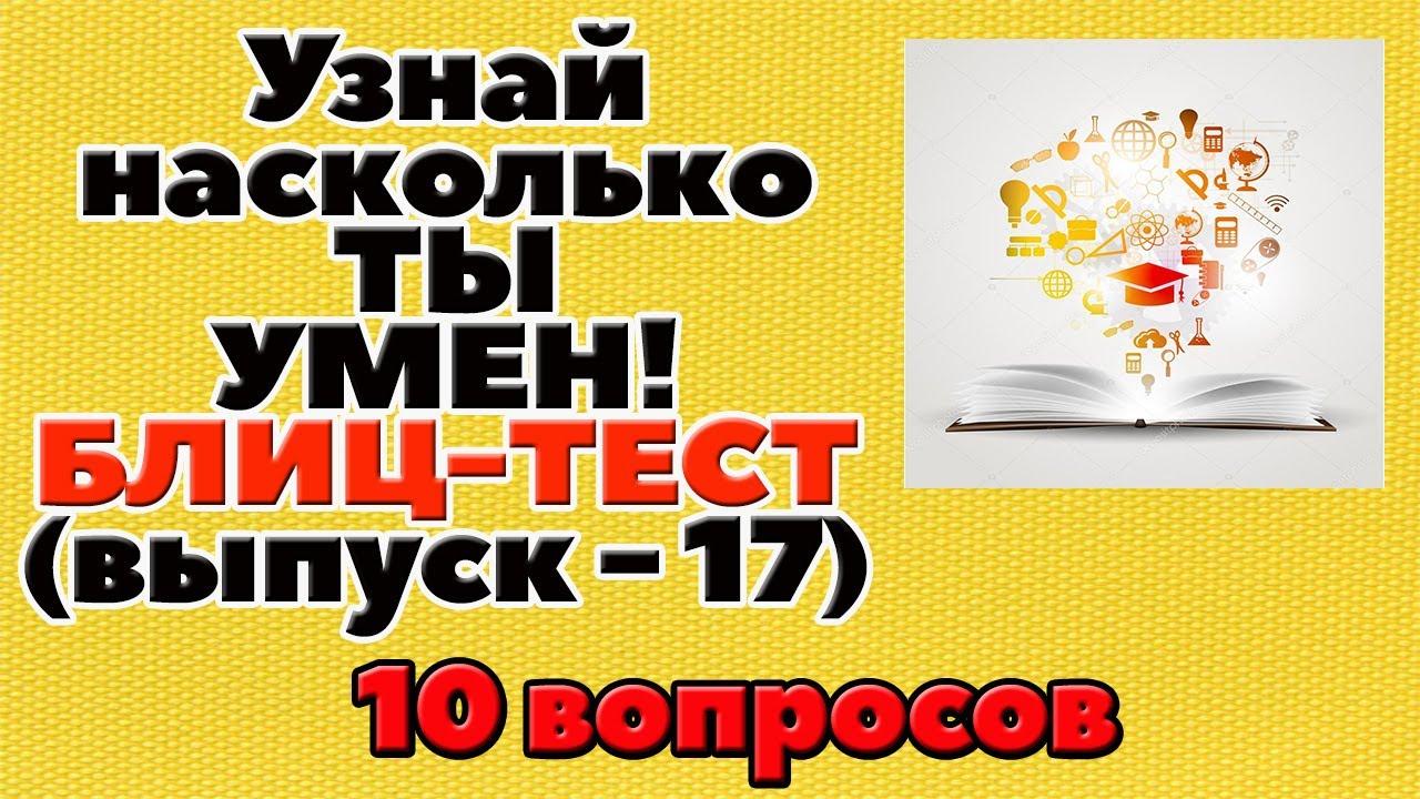 УЗНАЙ НАСКОЛЬКО ТЫ УМЕН (БЛИЦ-ТЕСТ) - выпуск 17