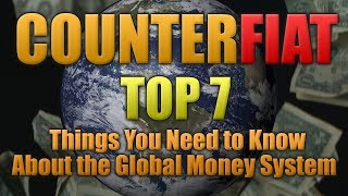 CounterFiat - Top 7 Things You Need to Know About the Global Money System