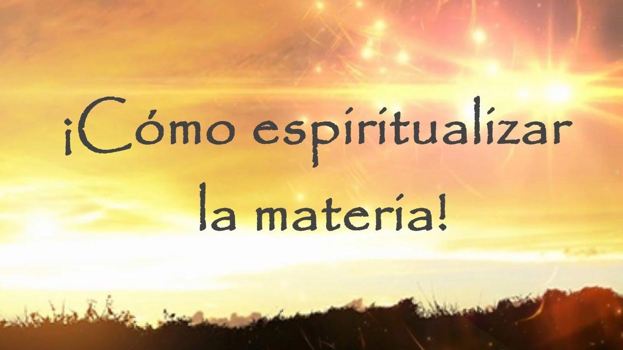 ¡Cómo espiritualizar la materia!