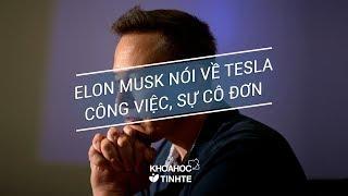 Elon Musk nói về status khiến Tesla mất tiền, về công việc và sự cô đơn của người mang chí lớn