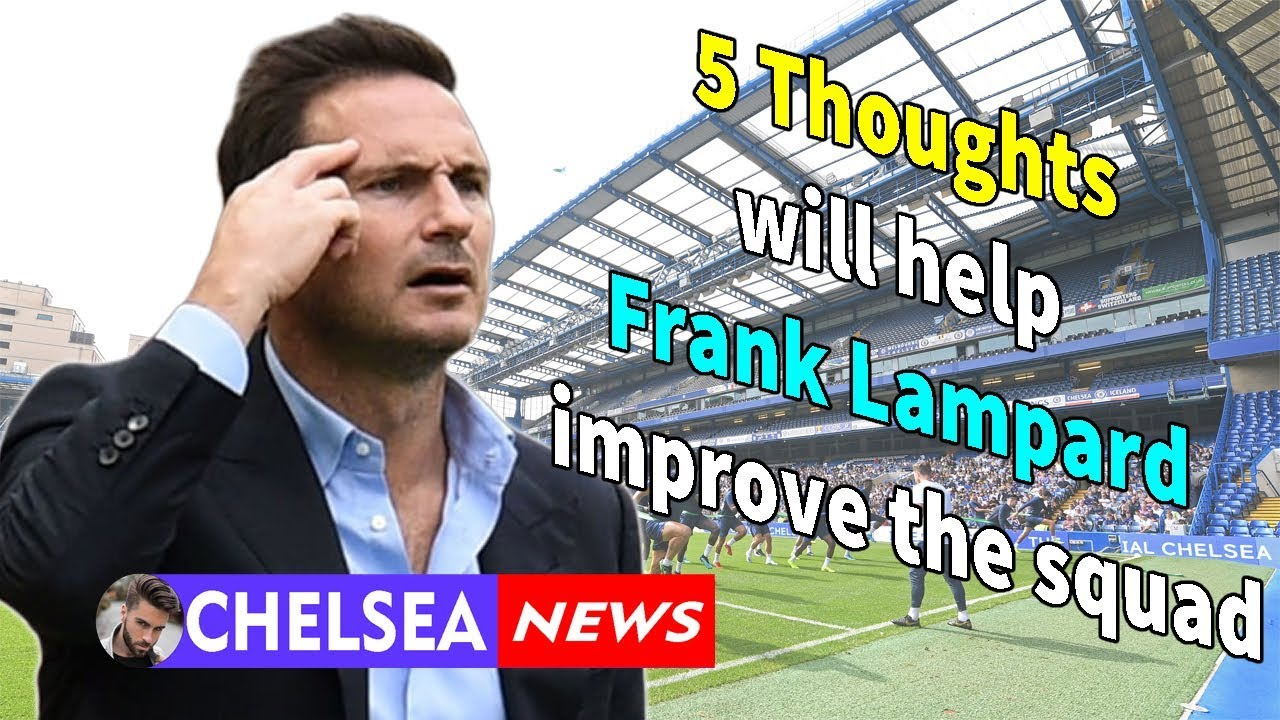 Download 5 Thoughts will help Frank Lampard improve the squad - Chelsea news today