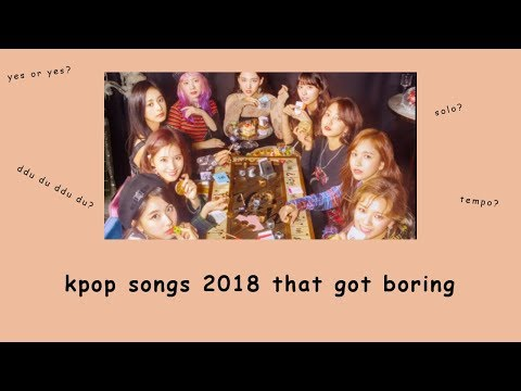 kpop songs 2018 that got boring (my opinion)