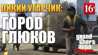 GTA ONLINE - ГОРОД ГЛЮКОВ (Угар 16+) #44