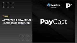 PayCast #02 - As vantagens do ambiente Cloud sobre On premises