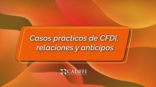 Cadefi   Casos prácticos de CFDI, relaciones y anticipos   Octubre