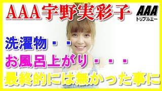 AAA宇野実彩子はお風呂上がり・・洗濯物・・最終的には無かった事に 気...