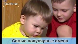 Самые популярные и необычные имена детей. ТВОЙ ГОРОД