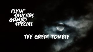 Flyin' Saucers Gumbo Special : The Great Zombie (Official)