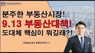 ●이승훈소장의 부동산이야기 - 7. 충격! 9.13 부동산대책! 내용은??  2018.9.13