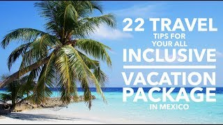 22 Travels Tips For Your All Inclusive Vacation Package in Mexico