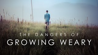 The Dangers of Growing Weary
