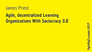 AgileByExample 2017: James Priest - Agile, decentralized Learning Organizations With Sociocracy 3.0