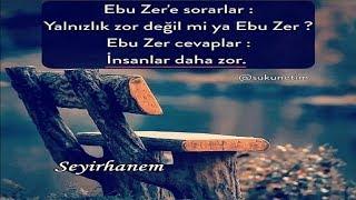 Ebu Zer'e sorarlar; Yalnızlık zor değil mi ya Ebu Zer? Ebu Zer cevaplar; İnsanlar daha zor.