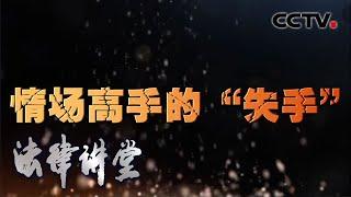 """《法律讲堂(生活版)》 20200421 情场高手的""""失手""""  CCTV社会与法"""