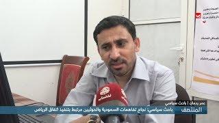 باحث سياسي : نجاح تفاهمات السعودية والحوثيين مرتبط بتنفيذ اتفاق الرياض