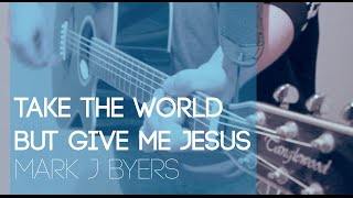 Take the World but Give Me Jesus - Mark J Byers. Spirit and Truth Music Sessions