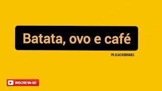 PR ELIAS RODRIGUES - BATATA, OVO E CAFÉ
