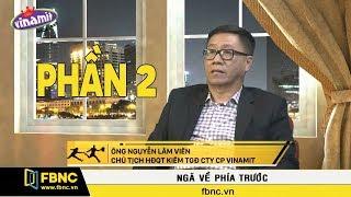 FBNC   Ngã Về Phía Trước   Ông Nguyễn Lâm Viên – Chủ tịch Vinamit Phần 2